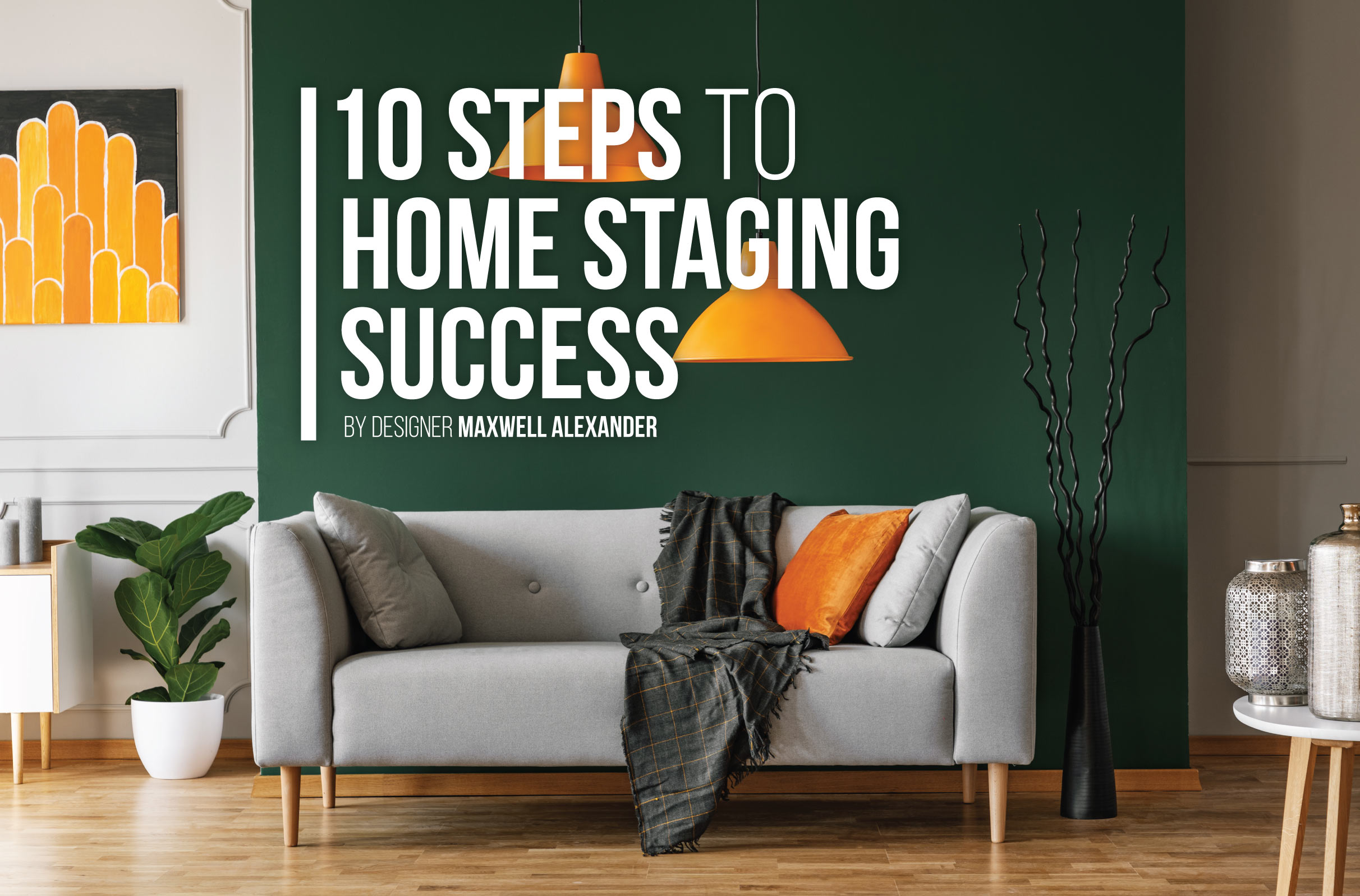10 Steps to Home Staging Success by Designer Maxwell Alexander